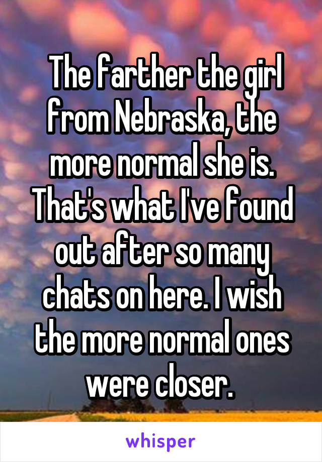 The farther the girl from Nebraska, the more normal she is. That's what I've found out after so many chats on here. I wish the more normal ones were closer.