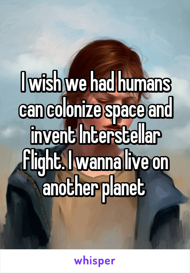 I wish we had humans can colonize space and invent Interstellar flight. I wanna live on another planet