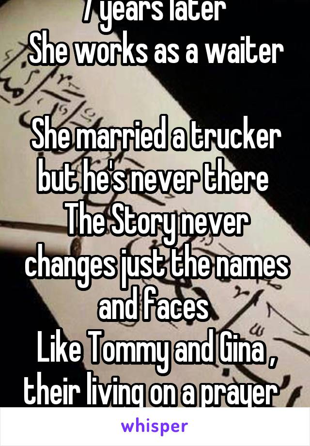 7 years later  She works as a waiter  She married a trucker but he's never there  The Story never changes just the names and faces  Like Tommy and Gina , their living on a prayer
