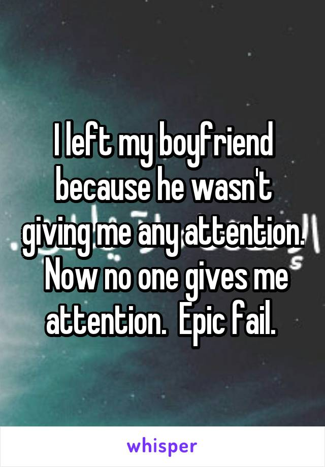 I left my boyfriend because he wasn't giving me any attention.  Now no one gives me attention.  Epic fail.