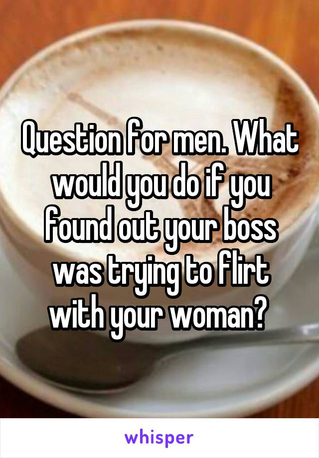 Question for men. What would you do if you found out your boss was trying to flirt with your woman?