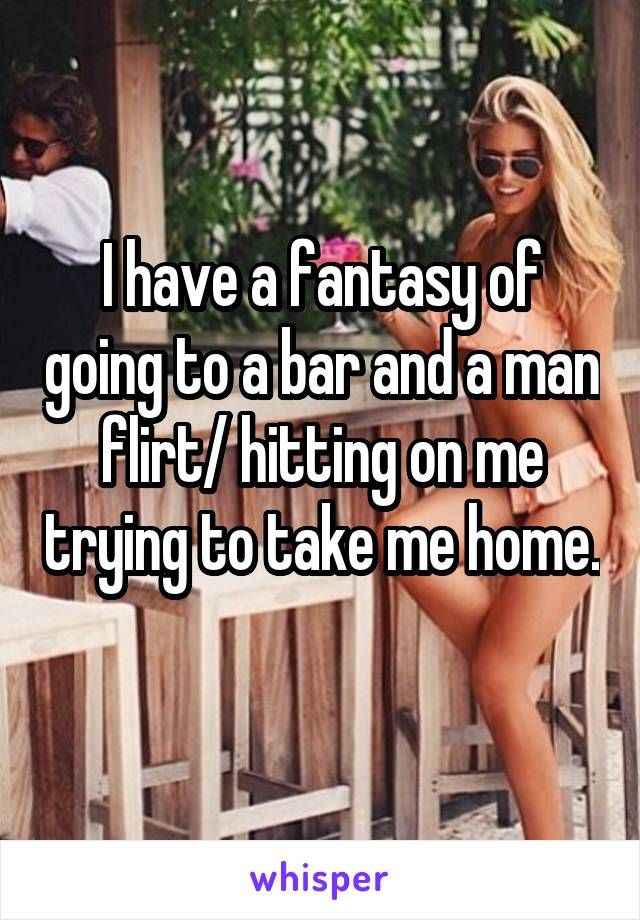I have a fantasy of going to a bar and a man flirt/ hitting on me trying to take me home.