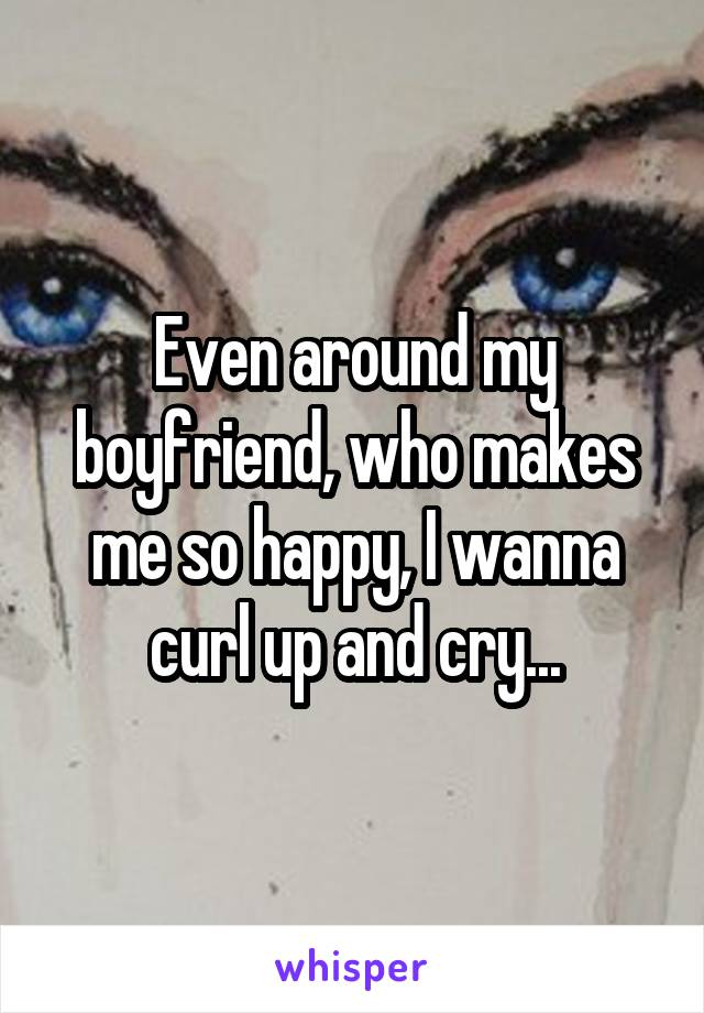 Even around my boyfriend, who makes me so happy, I wanna curl up and cry...