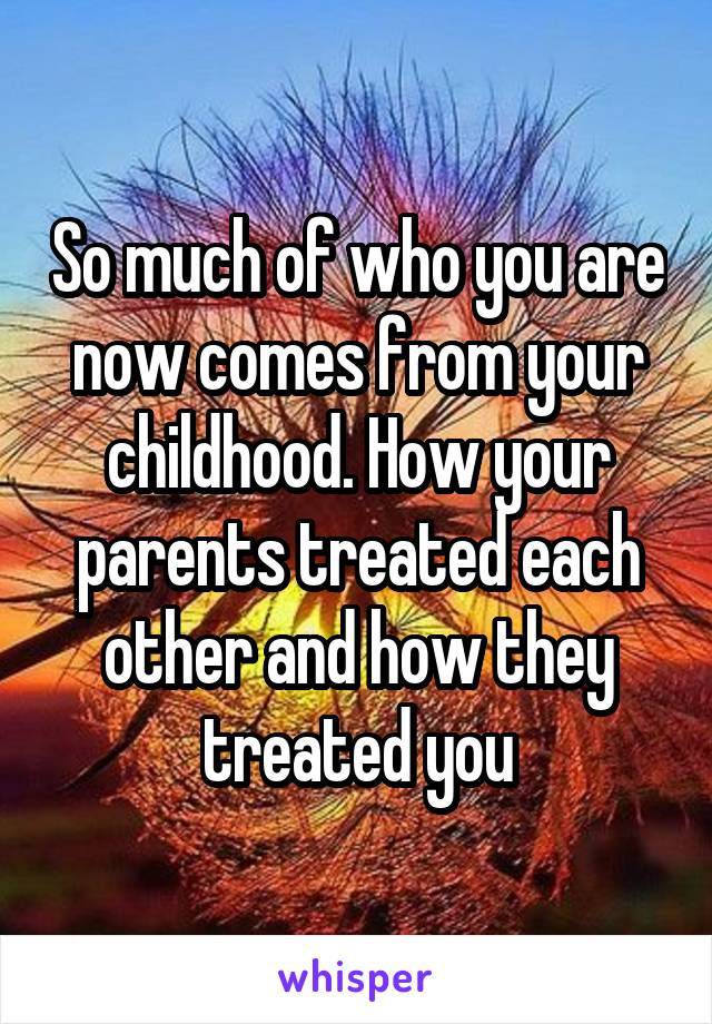 So much of who you are now comes from your childhood. How your parents treated each other and how they treated you