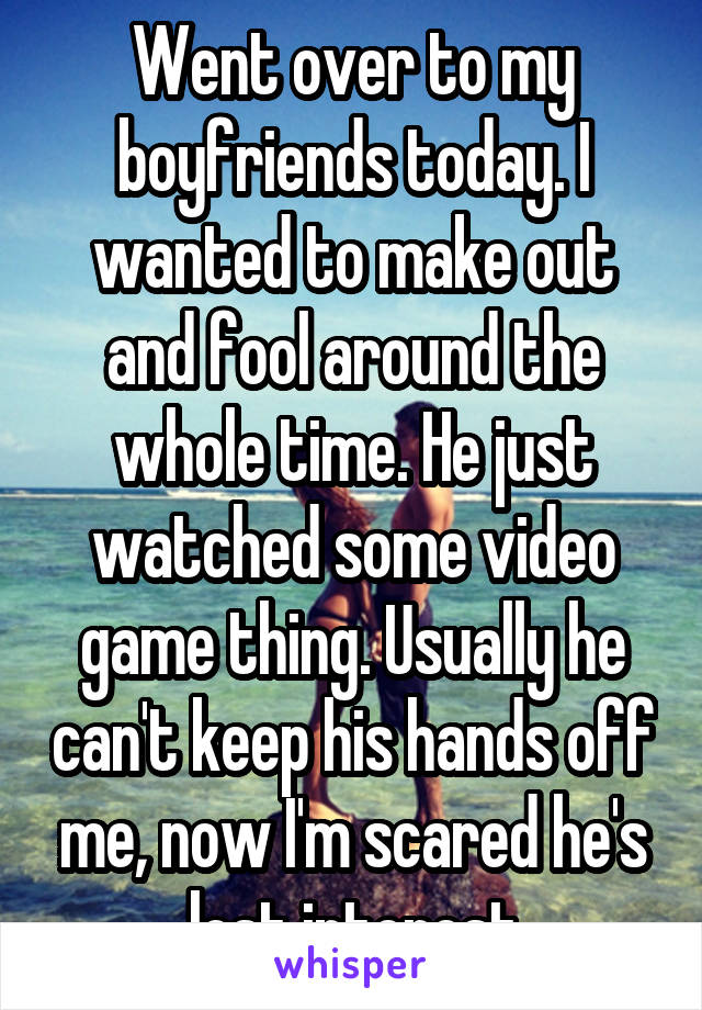 Went over to my boyfriends today. I wanted to make out and fool around the whole time. He just watched some video game thing. Usually he can't keep his hands off me, now I'm scared he's lost interest