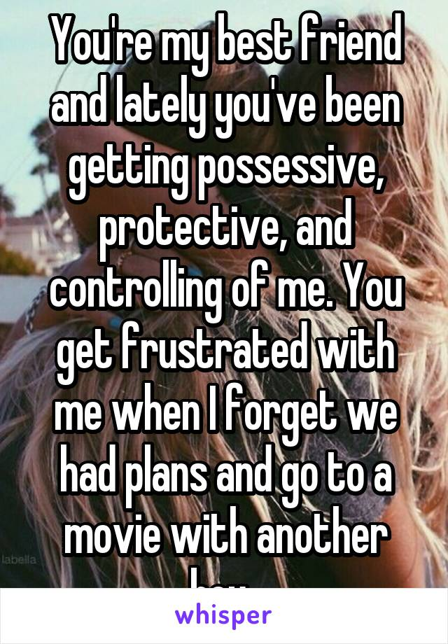 You're my best friend and lately you've been getting possessive, protective, and controlling of me. You get frustrated with me when I forget we had plans and go to a movie with another boy.