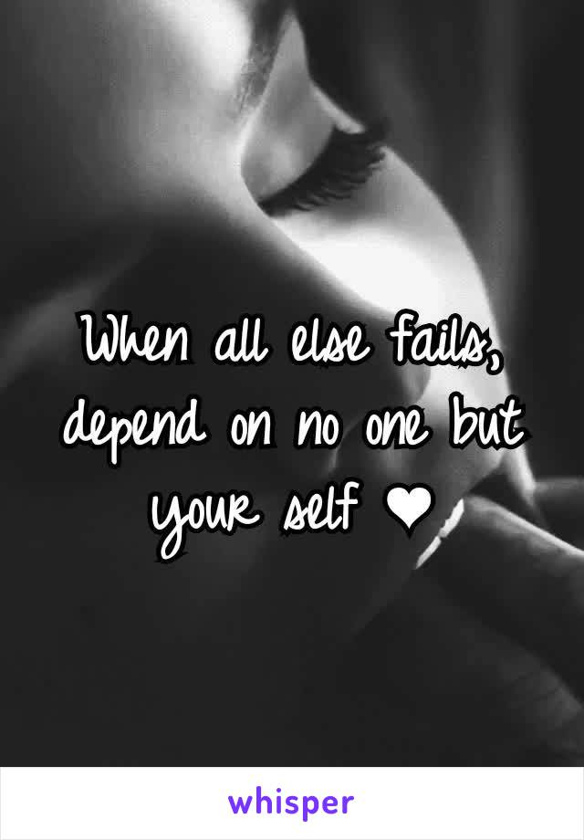 When all else fails, depend on no one but your self ❤