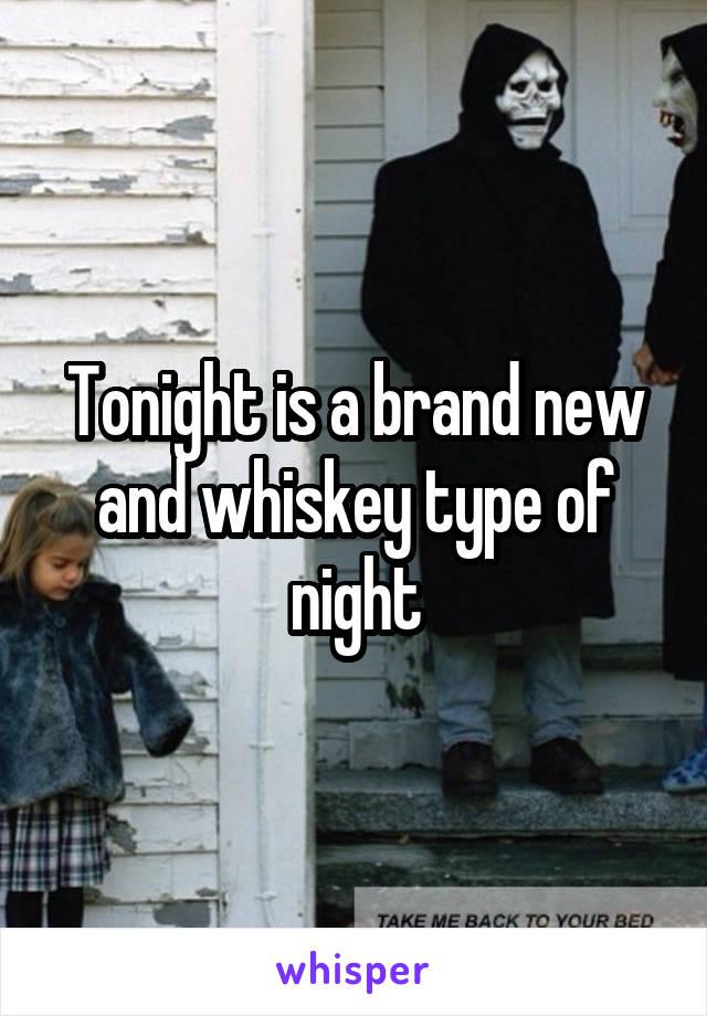 Tonight is a brand new and whiskey type of night