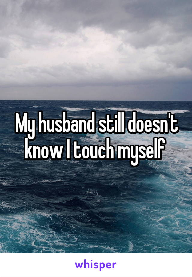 My husband still doesn't know I touch myself