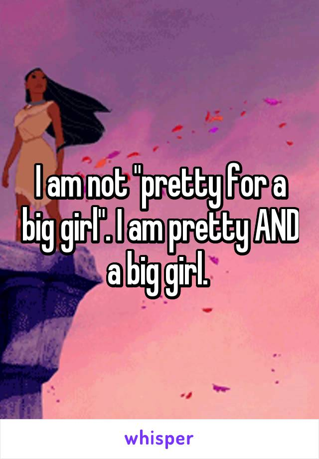 """I am not """"pretty for a big girl"""". I am pretty AND a big girl."""