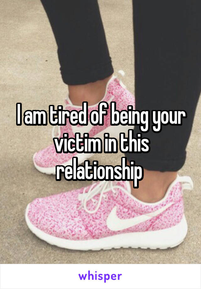 I am tired of being your victim in this relationship