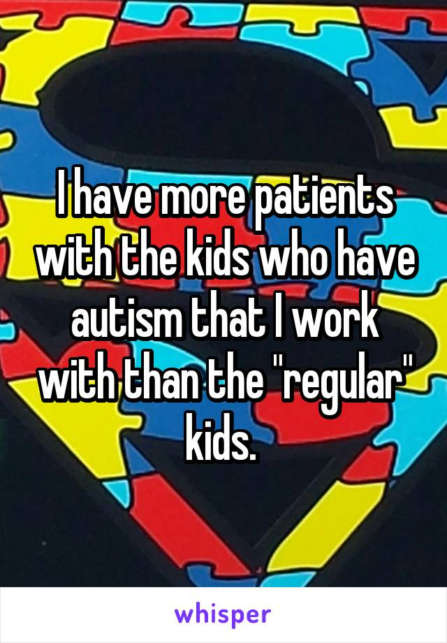 "I have more patients with the kids who have autism that I work with than the ""regular"" kids."