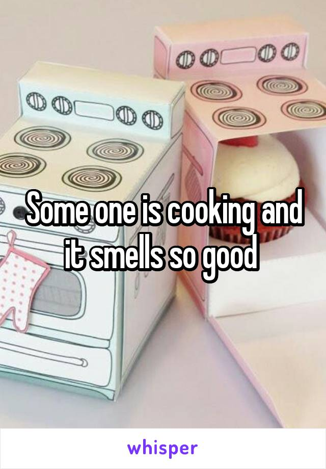 Some one is cooking and it smells so good