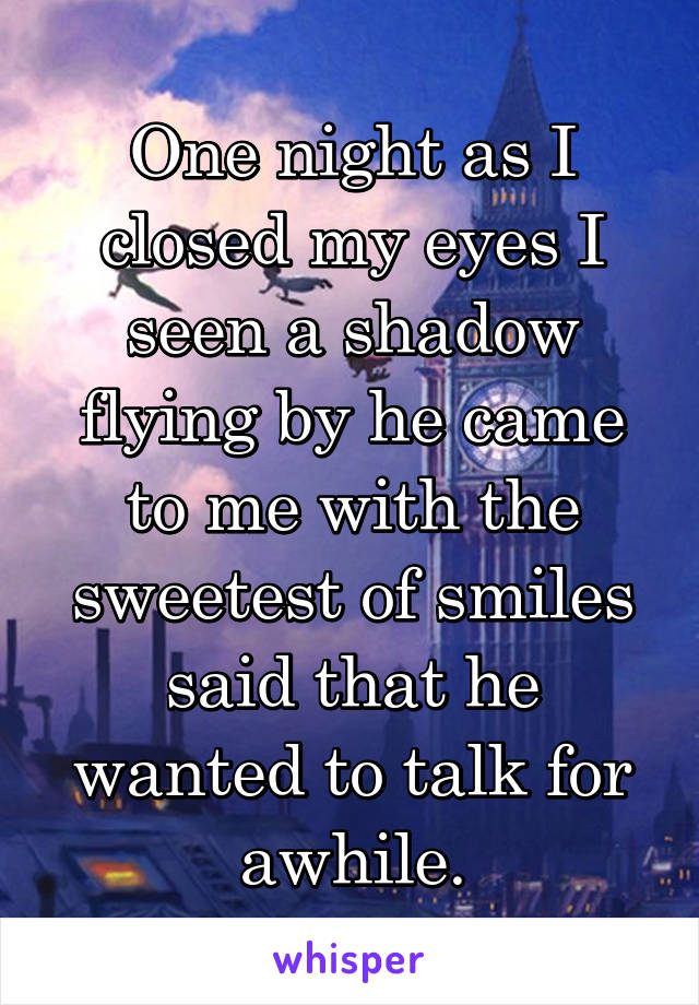 One night as I closed my eyes I seen a shadow flying by he came to me with the sweetest of smiles said that he wanted to talk for awhile.