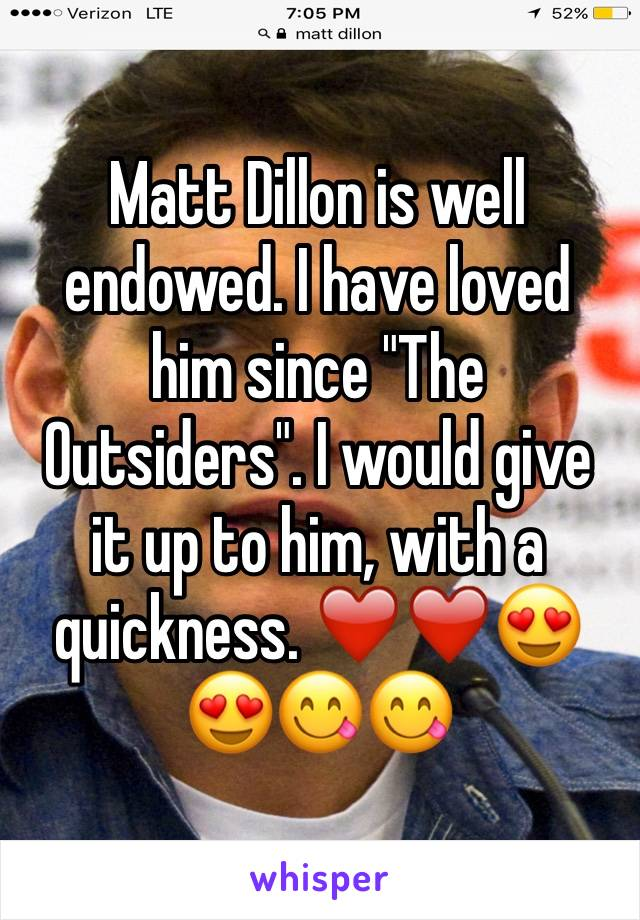 """Matt Dillon is well endowed. I have loved him since """"The Outsiders"""". I would give it up to him, with a quickness. ❤️❤️😍😍😋😋"""