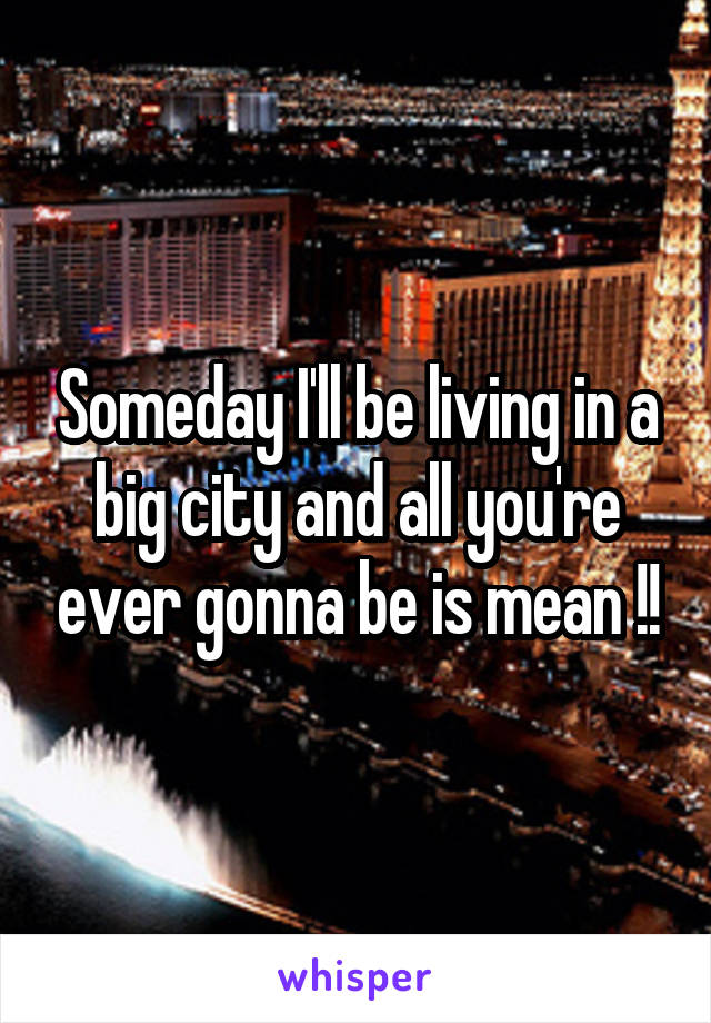 Someday I'll be living in a big city and all you're ever gonna be is mean !!