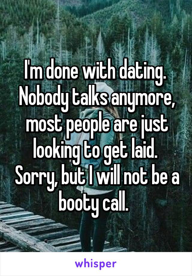 I'm done with dating.  Nobody talks anymore, most people are just looking to get laid.  Sorry, but I will not be a booty call.