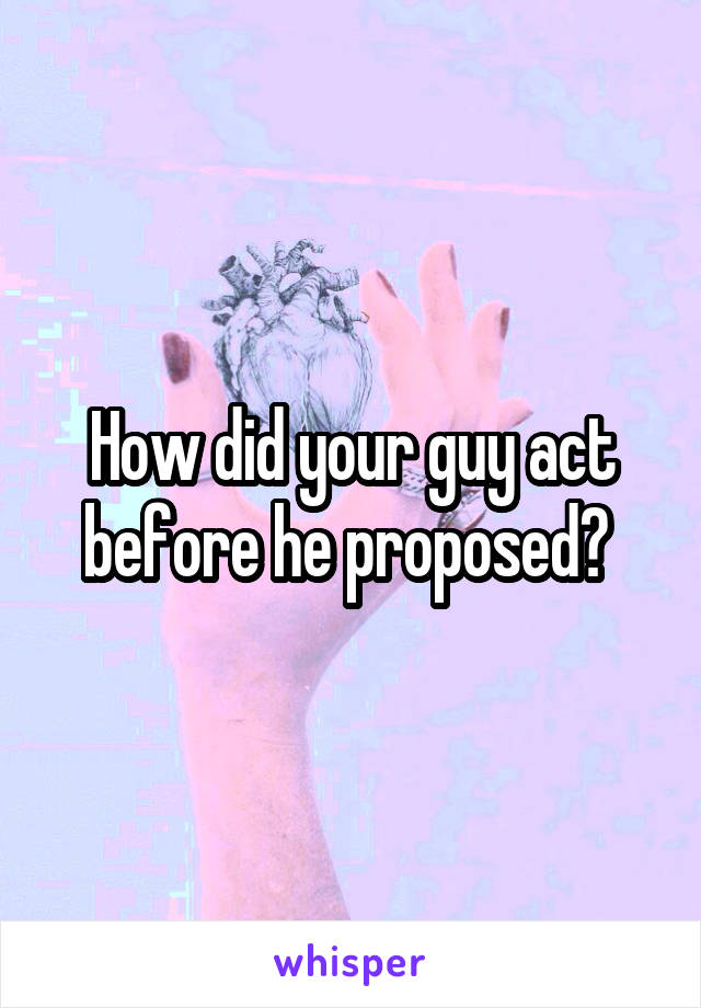 How did your guy act before he proposed?