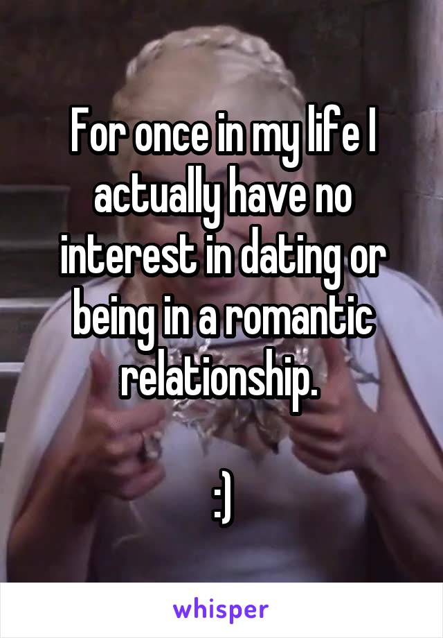 For once in my life I actually have no interest in dating or being in a romantic relationship.   :)