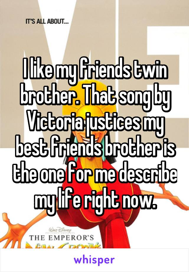 I like my friends twin brother. That song by Victoria justices my best friends brother is the one for me describe my life right now.