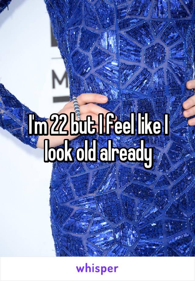 I'm 22 but I feel like I look old already