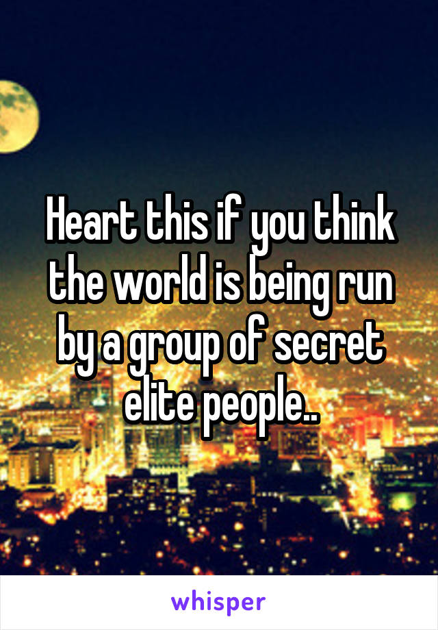 Heart this if you think the world is being run by a group of secret elite people..