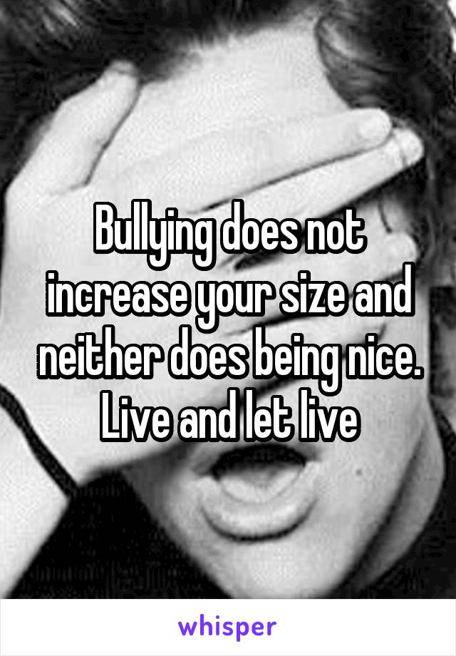 Bullying does not increase your size and neither does being nice. Live and let live