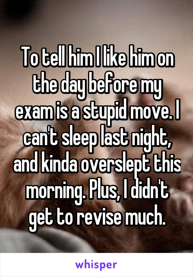 To tell him I like him on the day before my exam is a stupid move. I can't sleep last night, and kinda overslept this morning. Plus, I didn't get to revise much.