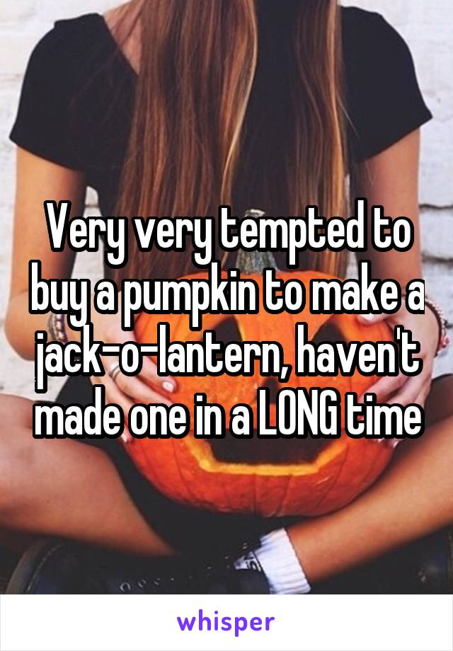 Very very tempted to buy a pumpkin to make a jack-o-lantern, haven't made one in a LONG time