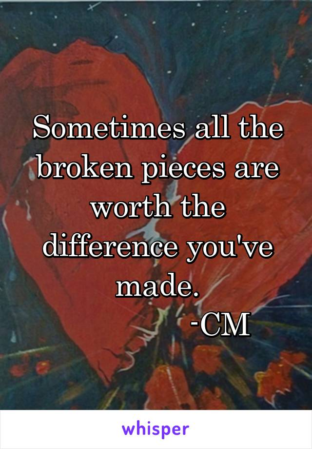 Sometimes all the broken pieces are worth the difference you've made.                -CM