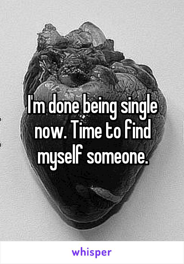 I'm done being single now. Time to find myself someone.