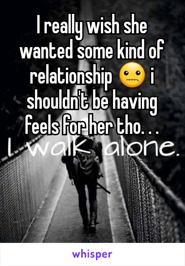 I really wish she wanted some kind of relationship 🤐 i shouldn't be having feels for her tho. . .