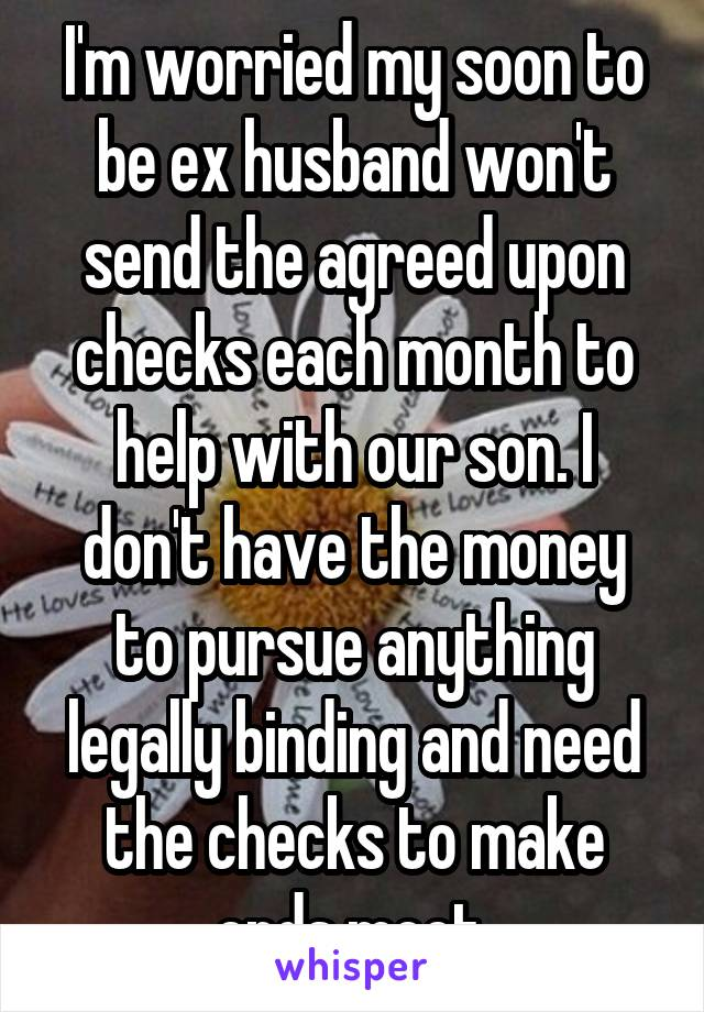I'm worried my soon to be ex husband won't send the agreed upon checks each month to help with our son. I don't have the money to pursue anything legally binding and need the checks to make ends meet.