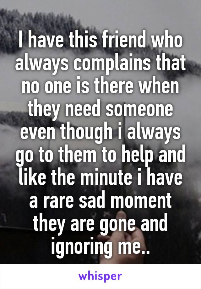 I have this friend who always complains that no one is there when they need someone even though i always go to them to help and like the minute i have a rare sad moment they are gone and ignoring me..