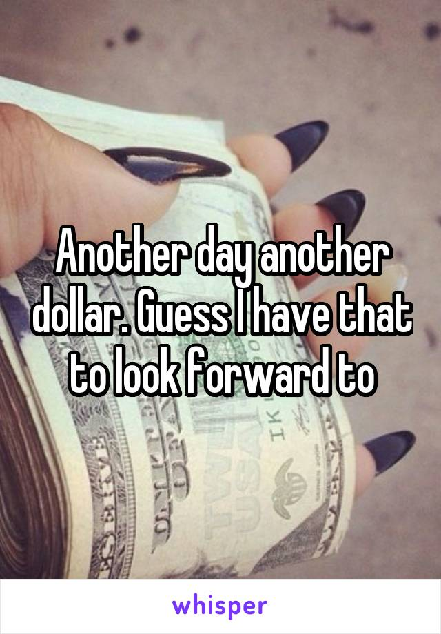 Another day another dollar. Guess I have that to look forward to