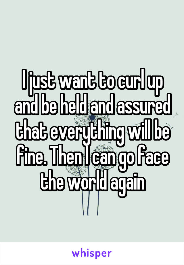 I just want to curl up and be held and assured that everything will be fine. Then I can go face the world again