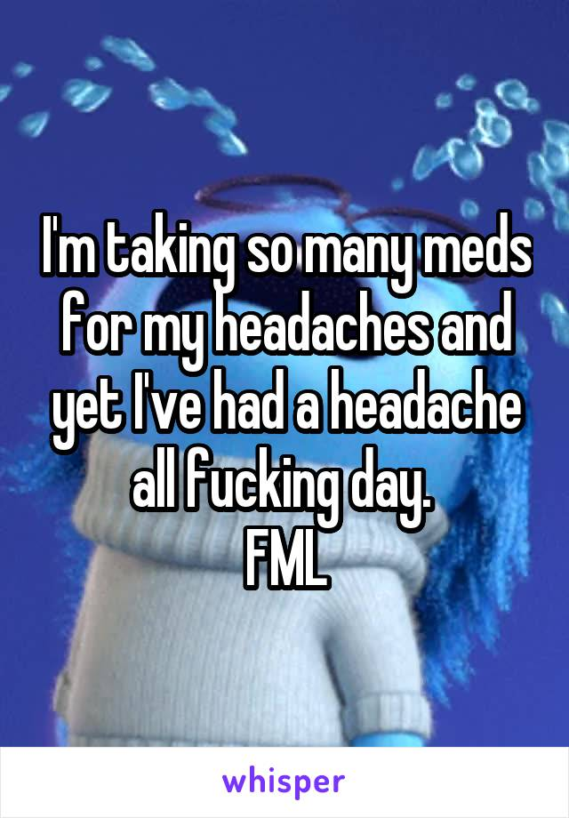 I'm taking so many meds for my headaches and yet I've had a headache all fucking day.  FML