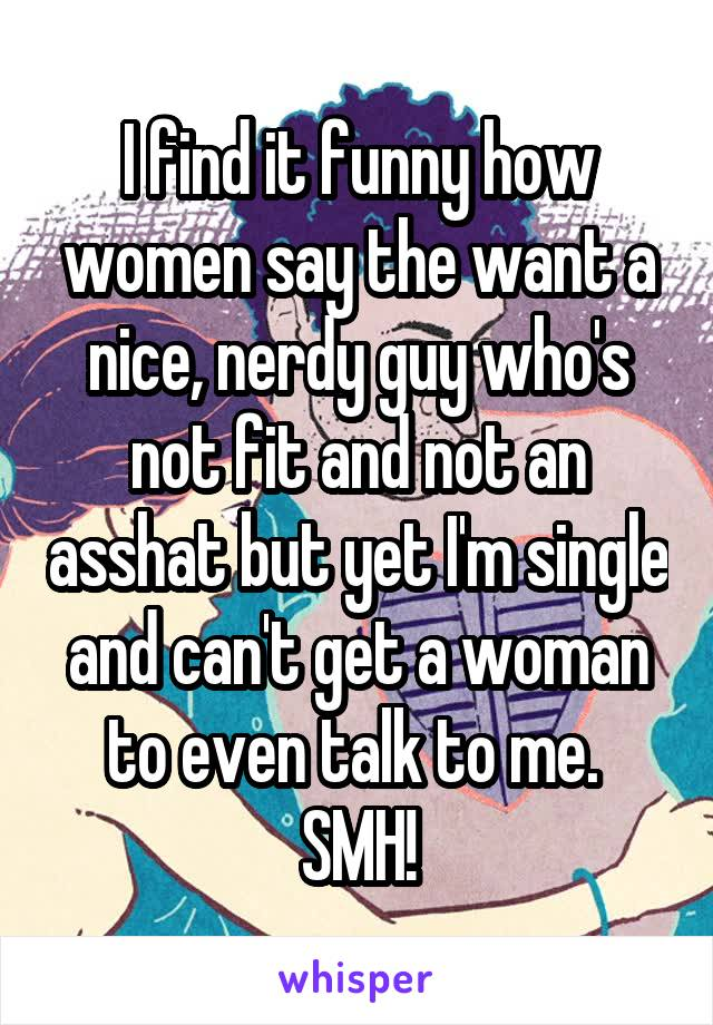 I find it funny how women say the want a nice, nerdy guy who's not fit and not an asshat but yet I'm single and can't get a woman to even talk to me.  SMH!