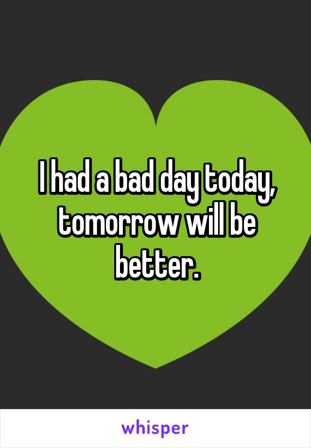 I had a bad day today, tomorrow will be better.