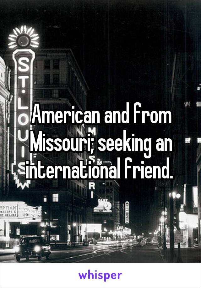 American and from Missouri; seeking an international friend.