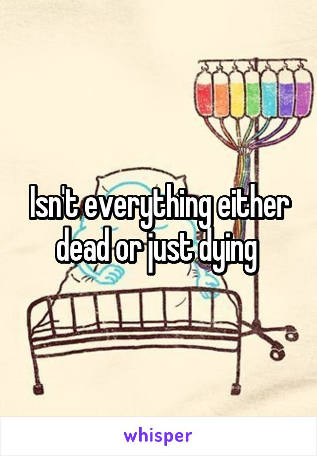 Isn't everything either dead or just dying