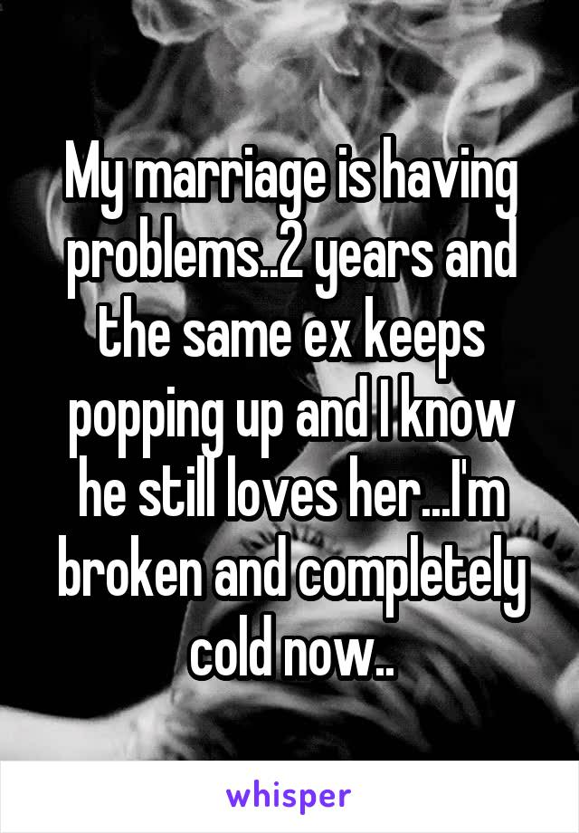 My marriage is having problems..2 years and the same ex keeps popping up and I know he still loves her...I'm broken and completely cold now..