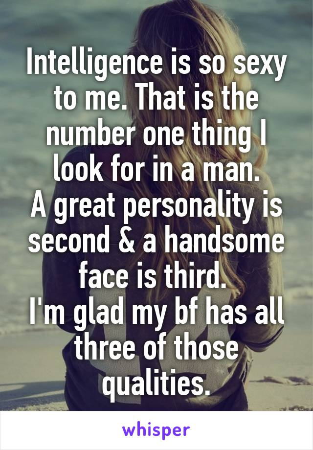 Intelligence is so sexy to me. That is the number one thing I look for in a man. A great personality is second & a handsome face is third.  I'm glad my bf has all three of those qualities.