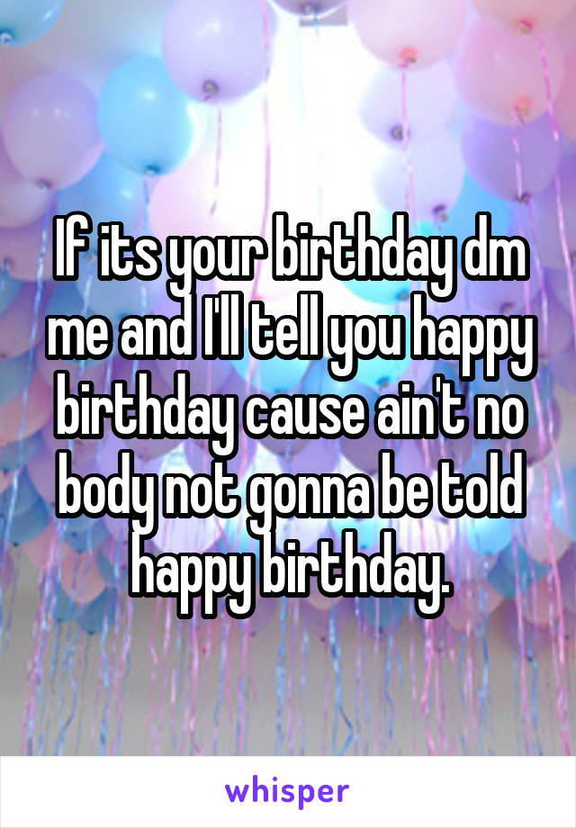 If its your birthday dm me and I'll tell you happy birthday cause ain't no body not gonna be told happy birthday.