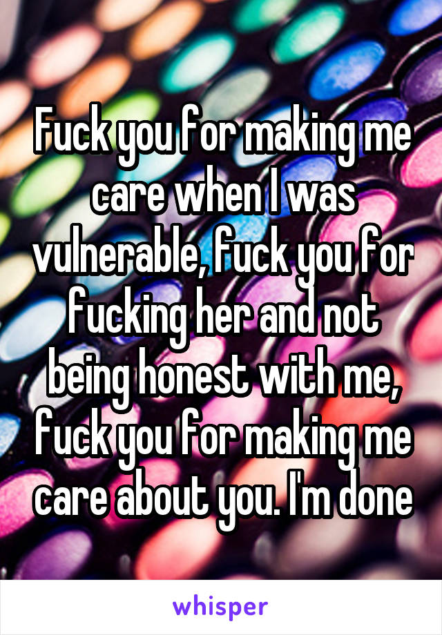 Fuck you for making me care when I was vulnerable, fuck you for fucking her and not being honest with me, fuck you for making me care about you. I'm done