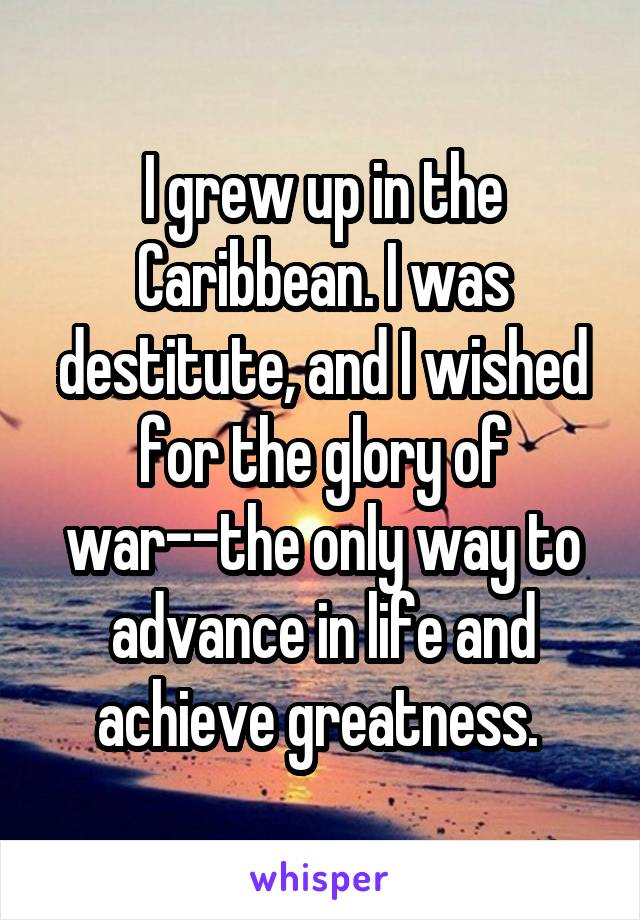 I grew up in the Caribbean. I was destitute, and I wished for the glory of war--the only way to advance in life and achieve greatness.