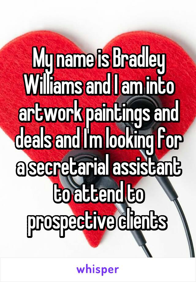My name is Bradley Williams and I am into artwork paintings and deals and I'm looking for a secretarial assistant to attend to prospective clients