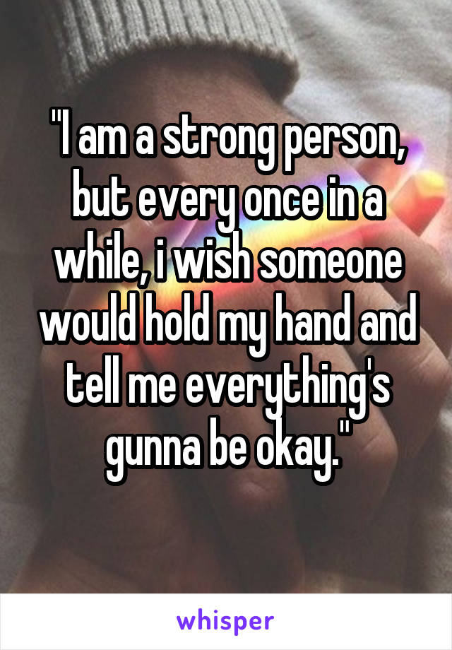 """""""I am a strong person, but every once in a while, i wish someone would hold my hand and tell me everything's gunna be okay."""""""