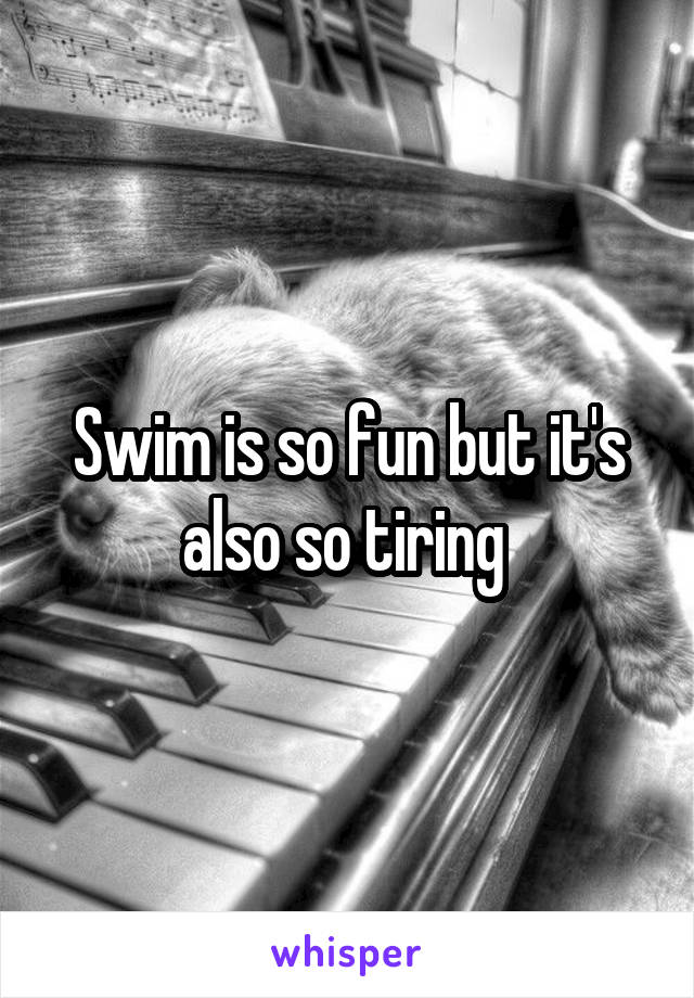 Swim is so fun but it's also so tiring
