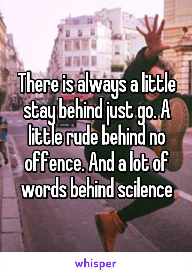 There is always a little stay behind just go. A little rude behind no offence. And a lot of words behind scilence